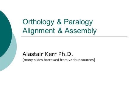 Orthology & Paralogy Alignment & Assembly Alastair Kerr Ph.D. [many slides borrowed from various sources]