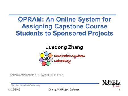 Constraint Systems Laboratory 11/26/2015Zhang: MS Project Defense1 OPRAM: An Online System for Assigning Capstone Course Students to Sponsored Projects.