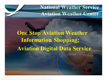 Supporting the Nation's commerce with information for safe, efficient, and environmentally sound transportation. 1 One Stop Aviation Weather Information.