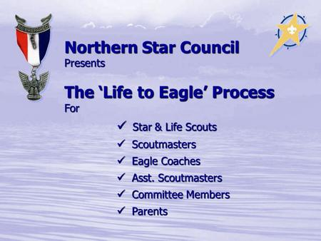 Northern Star Council Presents The 'Life to Eagle' Process For Star & Life Scouts Star & Life Scouts Scoutmasters Scoutmasters Eagle Coaches Eagle Coaches.