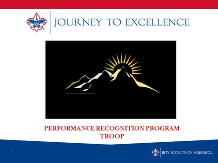 1 PERFORMANCE RECOGNITION PROGRAM TROOP. What is Scouting's Journey to Excellence? Journey to Excellence is the new performance assessment, communication.