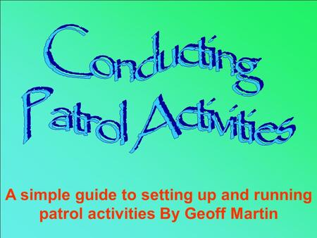 The Patrol Activity Badge A simple guide to setting up and running patrol activities By Geoff Martin.
