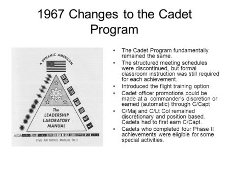 1967 Changes to the Cadet Program The Cadet Program fundamentally remained the same. The structured meeting schedules were discontinued, but formal classroom.