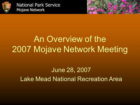An Overview of the 2007 Mojave Network Meeting June 28, 2007 Lake Mead National Recreation Area National Park Service Mojave Network.