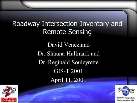 Roadway Intersection Inventory and Remote Sensing David Veneziano Dr. Shauna Hallmark and Dr. Reginald Souleyrette GIS-T 2001 April 11, 2001.