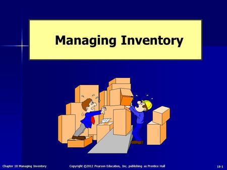 Chapter 18 Managing Inventory Copyright ©2012 Pearson Education, Inc. publishing as Prentice Hall 18-1 Managing Inventory.