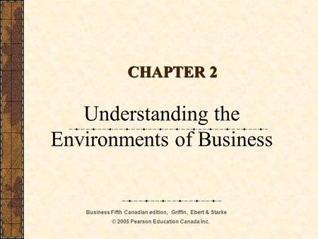 Business Fifth Canadian edition, Griffin, Ebert & Starke © 2005 Pearson Education Canada Inc. CHAPTER 2 Understanding the Environments of Business.