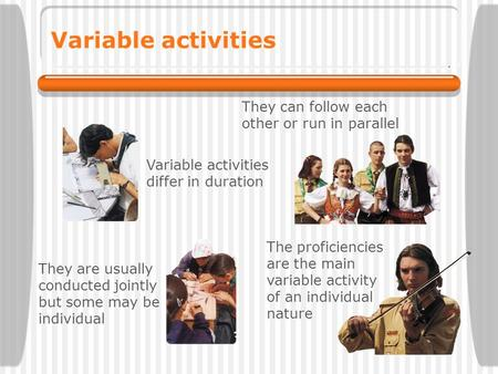 Variable activities They can follow each other or run in parallel The proficiencies are the main variable activity of an individual nature They are usually.