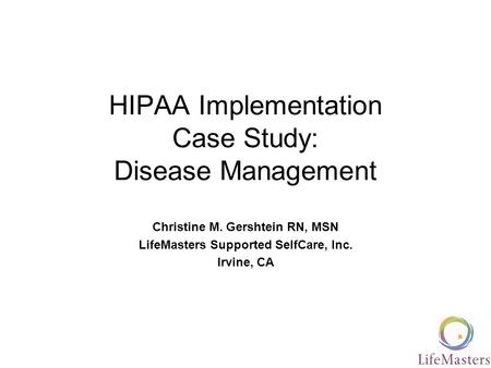 HIPAA Implementation Case Study: Disease Management Christine M. Gershtein RN, MSN LifeMasters Supported SelfCare, Inc. Irvine, CA.