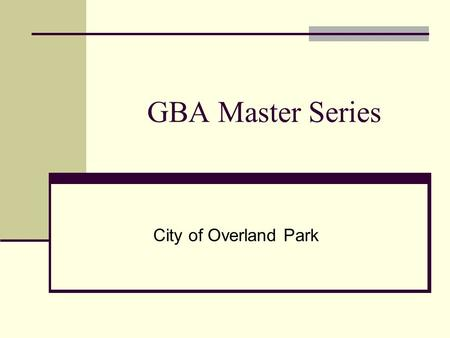 GBA Master Series City of Overland Park. Modules Requests Work Orders Street Storm Sign Street Lights Signals Bridges R-O-W Sidewalks Ramps Retaining.