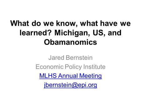 What do we know, what have we learned? Michigan, US, and Obamanomics Jared Bernstein Economic Policy Institute MLHS Annual Meeting