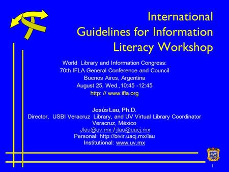 1 International Guidelines for Information Literacy Workshop Jesús Lau, Ph.D. Director, USBI Veracruz Library, and UV Virtual Library Coordinator Veracruz,