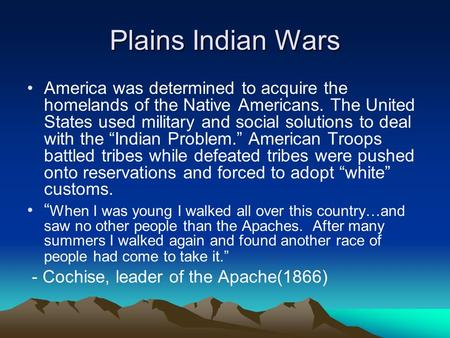 Plains Indian Wars America was determined to acquire the homelands of the Native Americans. The United States used military and social solutions to deal.