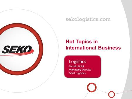 Hot Topics in International Business Logistics Charlie Zidek Managing Director SEKO Logistics.