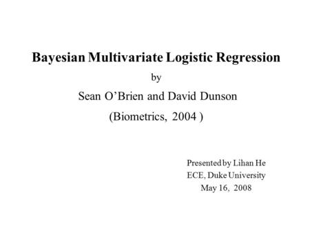 Bayesian Multivariate Logistic Regression by Sean O'Brien and David Dunson (Biometrics, 2004 ) Presented by Lihan He ECE, Duke University May 16, 2008.