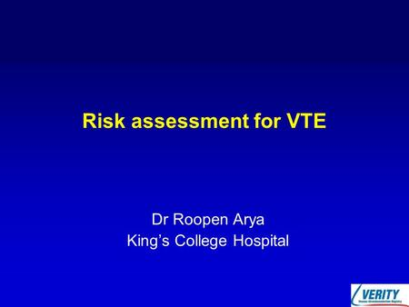 Risk assessment for VTE Dr Roopen Arya King's College Hospital.