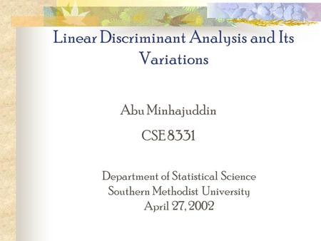 Linear Discriminant Analysis and Its Variations Abu Minhajuddin CSE 8331 Department of Statistical Science Southern Methodist University April 27, 2002.