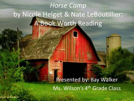 Horse Camp by Nicole Helget & Nate LeBoutillier: A Book Worth Reading Presented by: Bay Walker Ms. Wilson's 4 th Grade Class.