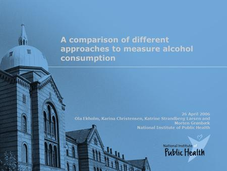 A comparison of different approaches to measure alcohol consumption 26 April 2006 Ola Ekholm, Karina Christensen, Katrine Strandberg Larsen and Morten.