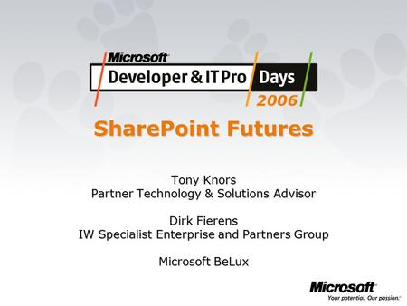 SharePoint Futures Tony Knors Partner Technology & Solutions Advisor Dirk Fierens IW Specialist Enterprise and Partners Group Microsoft BeLux.