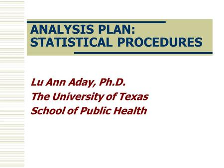 ANALYSIS PLAN: STATISTICAL PROCEDURES Lu Ann Aday, Ph.D. The University of Texas School of Public Health.