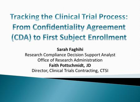 Sarah Faghihi Research Compliance Decision Support Analyst Office of Research Administration Faith Pottschmidt, JD Director, Clinical Trials Contracting,