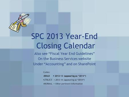 "SPC 2013 Year-End Closing Calendar Also see ""Fiscal Year End Guidelines"" On the Business Services website Under ""Accounting"" and on SharePoint Codes: BOLD."