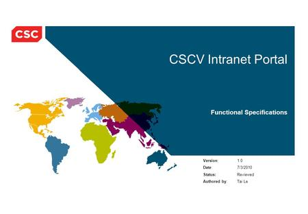 CSCV Intranet Portal Functional Specifications Version: 1.0 Date: 7/3/2010 Status:Reviewed Authored by: Tai Le.