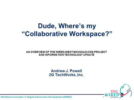 "Workforce Innovation in Regional Economic Development (WIRED) 1 Dude, Where's my ""Collaborative Workspace?"" AN OVERVIEW OF THE WIRED WEST MICHIGAN CWS."