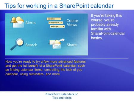SharePoint calendars IV: Tips and tricks Tips for working in a SharePoint calendar If you're taking this course, you're probably already familiar with.