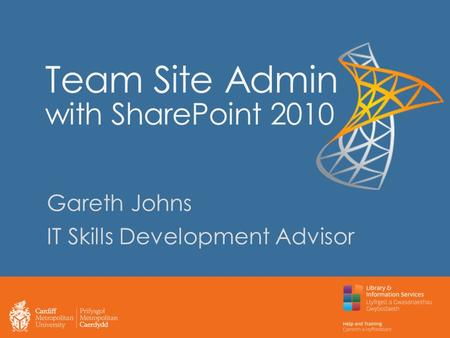 Team Site Admin with SharePoint 2010 Gareth Johns IT Skills Development Advisor.
