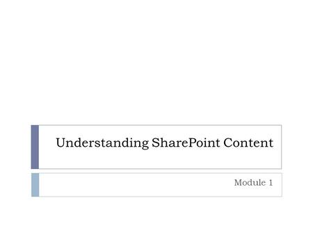 Understanding SharePoint Content Module 1. Overview  Defining Content in SharePoint  Defining Management of SharePoint Content.