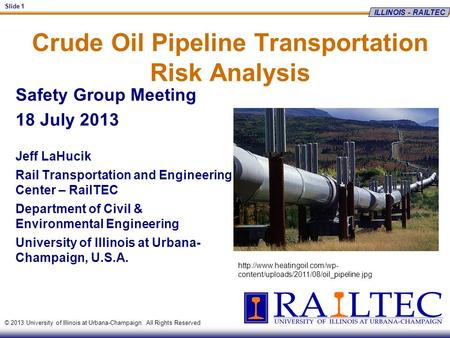 ILLINOIS - RAILTEC Slide 1 © 2013 University of Illinois at Urbana-Champaign. All Rights Reserved Crude Oil Pipeline Transportation Risk Analysis Safety.