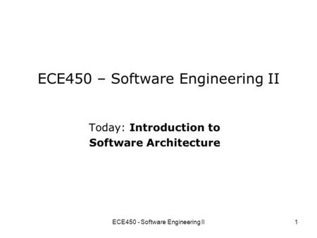 ECE450 - Software Engineering II1 ECE450 – Software Engineering II Today: Introduction to Software Architecture.