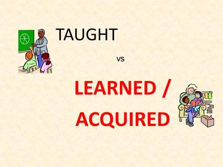 TAUGHT LEARNED / ACQUIRED vs. How did we learn our first language? Copied it speaking it hearing it all the time hearing it repitition DOING IT being.