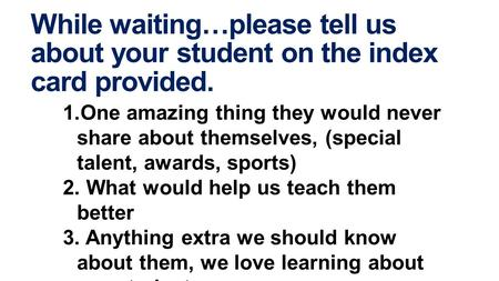 While waiting…please tell us about your student on the index card provided. 1.One amazing thing they would never share about themselves, (special talent,