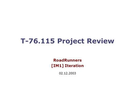 T-76.115 Project Review RoadRunners [IM1] Iteration 02.12.2003.