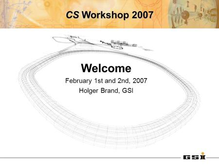 CS Workshop 2007 Welcome February 1st and 2nd, 2007 Holger Brand, GSI.
