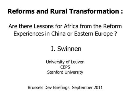 Reforms and Rural Transformation : Are there Lessons for Africa from the Reform Experiences in China or Eastern Europe ? J. Swinnen University of Leuven.