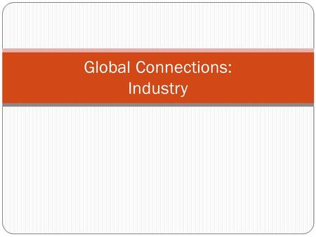 Global Connections: Industry. Objectives Identify the different types of industry sectors. Explore the spatial relationships of trade. Consider location.