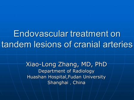 Endovascular treatment on tandem lesions of cranial arteries Xiao-Long Zhang, MD, PhD Department of Radiology Huashan Hospital,Fudan University Shanghai.