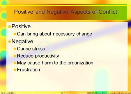 Positive and Negative Aspects of Conflict Positive Can bring about necessary change Negative Cause stress Reduce productivity May cause harm to the organization.