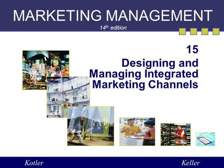 MARKETING MANAGEMENT 14 th edition 15 Designing and Managing Integrated Marketing Channels KotlerKeller.