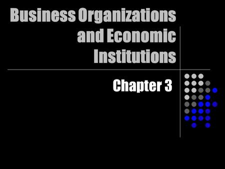 Business Organizations and Economic Institutions Chapter 3.