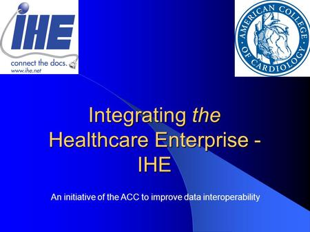 Integrating the Healthcare Enterprise - IHE An initiative of the ACC to improve data interoperability.