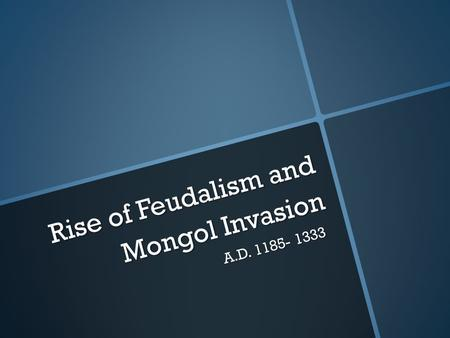 Rise of Feudalism and Mongol Invasion A.D. 1185- 1333.