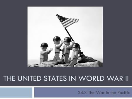 THE UNITED STATES IN WORLD WAR II 24.3 The War in the Pacific.