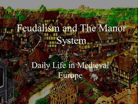 Feudalism and The Manor System Daily Life in Medieval Europe.