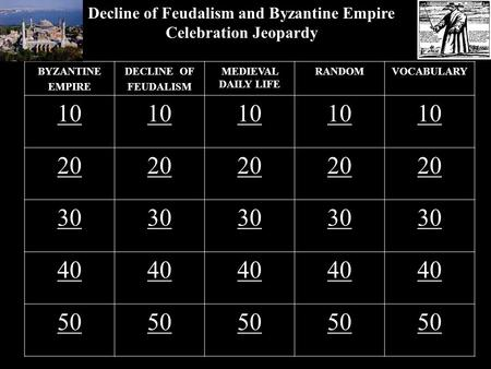 Decline of Feudalism and Byzantine Empire Celebration Jeopardy BYZANTINE EMPIRE DECLINE OF FEUDALISM MEDIEVAL DAILY LIFE RANDOMVOCABULARY 10 20 30 40 50.