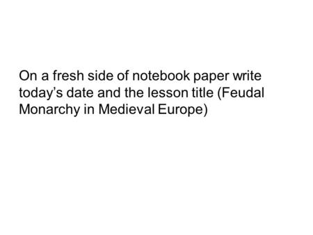 On a fresh side of notebook paper write today's date and the lesson title (Feudal Monarchy in Medieval Europe)